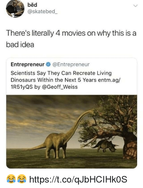Bad, Memes, and Movies: bed  @skatebed  There's literally 4 movies on why this is a  bad idea  Entrepreneur @Entrepreneur  Scientists Say They Can Recreate Living  Dinosaurs Within the Next 5 Years entm.ag/  1R51yQS by @Geoff_Weiss 😂😂 https://t.co/qJbHCIHk0S