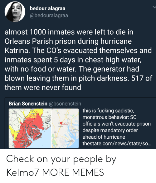 Dank, Food, and Fucking: bedour alagraa  @bedouralagraa  almost 1000 inmates were left to die in  Orleans Parish prison during hurricane  Katrina. The CO's evacuated themselves and  inmates spent 5 days in chest-high water,  with no food or water. The generator had  blown leaving them in pitch darkness. 517 of  them were never found  Brian Sonenstein @bsonenstein  this is fucking sadistic,  monstrous behavior: SC  officials won't evacuate prison  despite mandatory order  ahead of hurricane  thestate.com/news/state/so...  Ridgeland  Port  Island Check on your people by Kelmo7 MORE MEMES