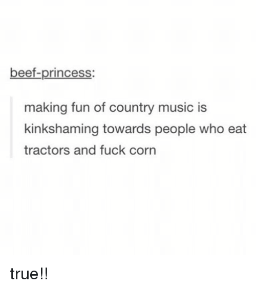 Beef, Music, and True: beef-princess  making fun of country music is  kinkshaming towards people who eat  tractors and fuck corn true!!
