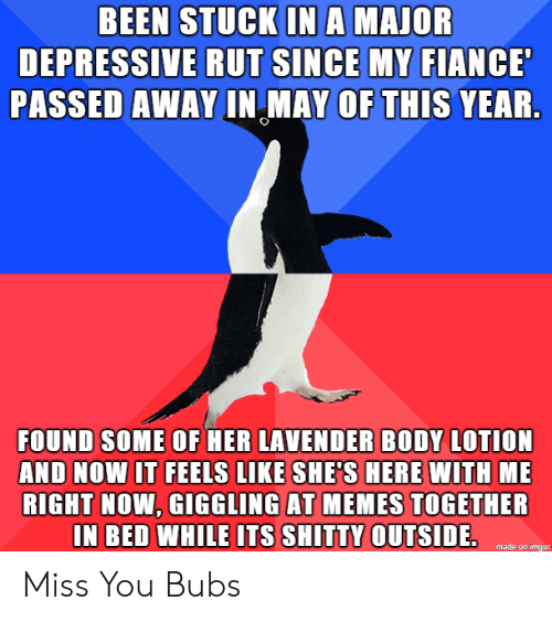 Fiance: BEEN STUCK INA MAJOR  DEPRESSIVE RUT SINCE MY FIANCE  PASSED AWAY IN MAY OF THIS YEAR.  FOUND SOME OF HER LAVENDER BODY LOTION  AND NOW IT FEELS LIKE SHE'S HERE WITH ME  RIGHT NOW, GIGGLING AT MEMES TOGETHER  IN BED WHILE ITS SHITTY OUTSIDE.  made on imgur Miss You Bubs