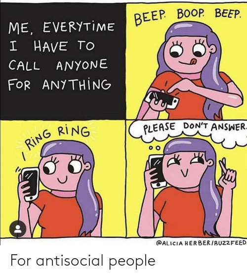 Antisocial, Boop, and Answer: BEEP. BOOP. BEEP.  ME, EVERYTIME  I HAVE TO  CALL  ANYONE  FOR ANYTHING  RING  RING  PLEASE DON'T ANSWER.  @ALICIA HERBER/BUZ2FEED For antisocial people
