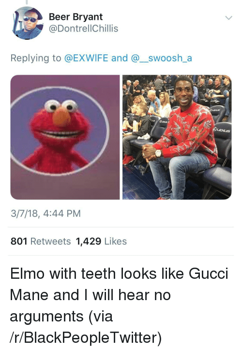 Beer, Blackpeopletwitter, and Elmo: Beer Bryant  @DontrellChillis  Replying to @EXWIFE and @_swoosh_a  3/7/18, 4:44 PM  801 Retweets 1,429 Likes <p>Elmo with teeth looks like Gucci Mane and I will hear no arguments (via /r/BlackPeopleTwitter)</p>