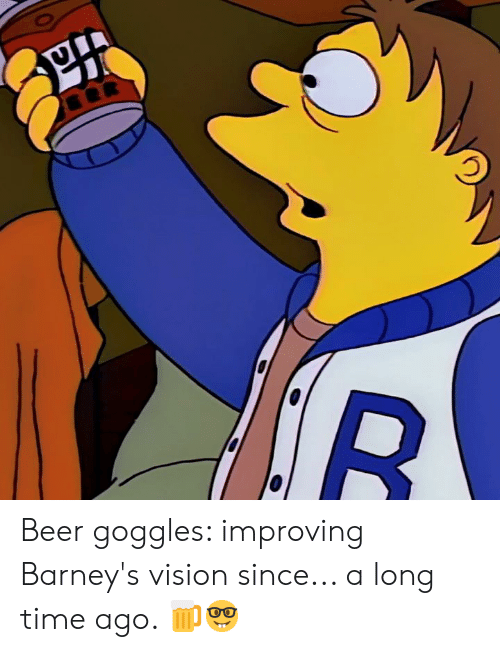 goggles: Beer goggles: improving Barney's vision since... a long time ago. 🍺🤓