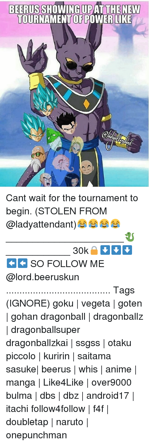 Anime, Bulma, and Dragonball: BEERUS  UPAT THE NEW  TOURNAMENT OF POWER LIKE Cant wait for the tournament to begin. (STOLEN FROM @ladyattendant)😂😂😂😂 ______________________🐉____________ 30k🔒⬇⬇⬇⬅⬅ SO FOLLOW ME @lord.beeruskun ....................................... Tags (IGNORE) goku | vegeta | goten | gohan dragonball | dragonballz | dragonballsuper dragonballzkai | ssgss | otaku piccolo | kuririn | saitama sasuke| beerus | whis | anime | manga | Like4Like | over9000 bulma | dbs | dbz | android17 | itachi follow4follow | f4f | doubletap | naruto | onepunchman