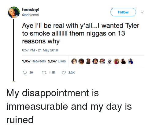 Blackpeopletwitter, Funny, and Wanted: beesley!  @aribicardi  Follow  Aye l'll be real with y'all...l wanted Tyler  to smoke allII them niggas on 13  reasons why  6:57 PM -21 May 2018  1,057 Retweets 2,247 Likes My disappointment is immeasurable and my day is ruined