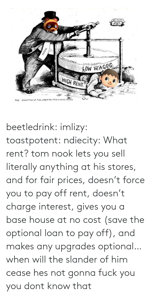 Sell: beetledrink:  imlizy:  toastpotent:  ndiecity:  What rent?   tom nook lets you sell literally anything at his stores, and for fair prices, doesn't force you to pay off rent, doesn't charge interest, gives you a base house at no cost (save the optional loan to pay off), and makes any upgrades optional… when will the slander of him cease   hes not gonna fuck you   you dont know that