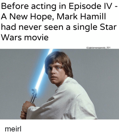 Mark Hamill, Star Wars, and Movie: Before acting in Episode IV  A New Hope, Mark Hamill  had never seen a single Star  Wars movie  IG:@starwarsparody 501 meirl