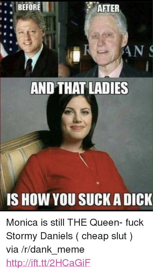 "Dank, Meme, and Queen: BEFORE  AFTER  AND THAT LADIES  IS HOW YOU SUCK A DICK <p>Monica is still THE Queen- fuck Stormy Daniels ( cheap slut ) via /r/dank_meme <a href=""http://ift.tt/2HCaGiF"">http://ift.tt/2HCaGiF</a></p>"