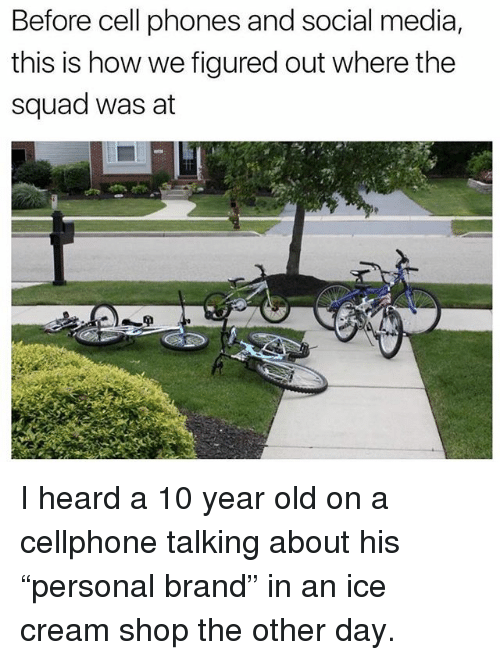 "Memes, Social Media, and Squad: Before cell phones and social media,  this is how we figured out where the  squad was at  If I heard a 10 year old on a cellphone talking about his ""personal brand"" in an ice cream shop the other day."