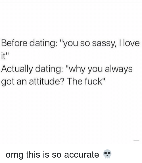 """Memes, Sassy, and Attitude: Before dating: """"you so sassy, l love  Actually dating: """"why you always  got an attitude? The fuck"""" omg this is so accurate 💀"""