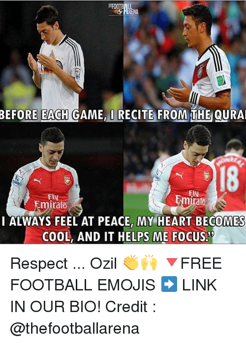 Football, Memes, and Respect: BEFORE EACH GAME, I RECITE FROM THE QURA  18  FU  Ely  Emirate  I ALWAYS FEEL AT PEACE, MY HEART BECOMES  COOL, AND IT HELPS ME FOCUS.  52 Respect ... Ozil 👏🙌 🔻FREE FOOTBALL EMOJIS ➡️ LINK IN OUR BIO! Credit : @thefootballarena