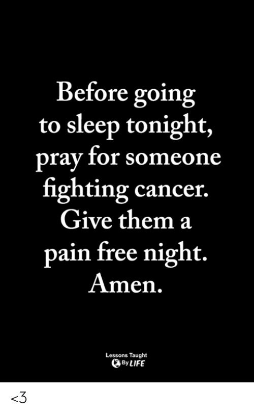 Life, Memes, and Cancer: Before going  to sleep tonight,  pray for someone  fighting cancer.  Give them a  pain free night.  Amen.  Lessons Taught  By LIFE <3