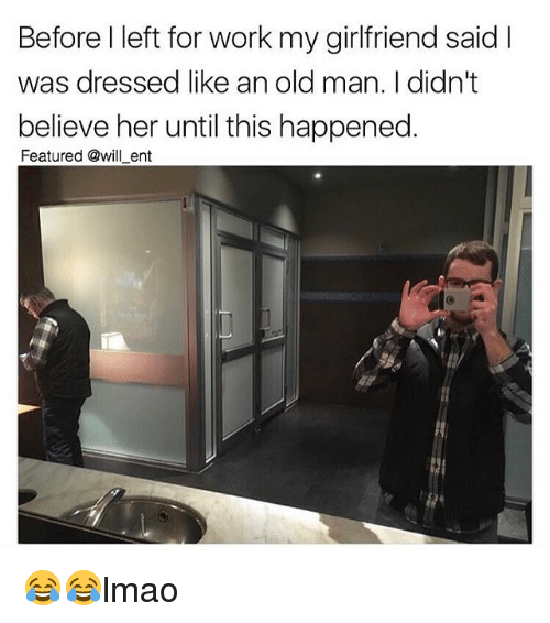 Memes, Old Man, and Work: Before l left for work my girlfriend said I  was dressed like an old man. I didn't  believe her until this happened  Featured @will ent 😂😂lmao
