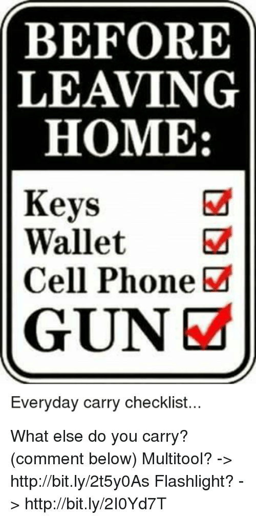 Memes, Phone, and Flashlight: BEFORE  LEAVING  HOME:  Keys  Wallet  Cell Phone  GUNE  Everyday carry checklist.. What else do you carry? (comment below)   Multitool? -> http://bit.ly/2t5y0As  Flashlight? -> http://bit.ly/2I0Yd7T
