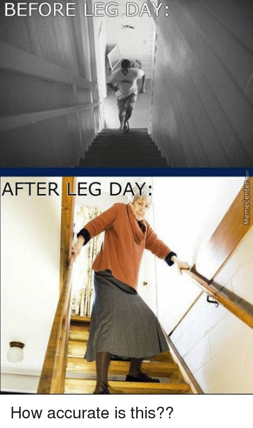 Memes, 🤖, and Leg: BEFORE LEG DAY:  AFTER LEG DAY: How accurate is this??