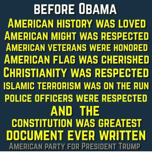 Memes, Obama, and Party: BEFORE OBAMA  AMERICAN HISTORY WAS LOVED  AMERICAN MIGHT WAS RESPECTED  AMERICAN VETERANS WERE HONORED  AMERICAN FLAG WAS CHERISHED  CHRISTIANITY WAS RESPECTED  ISLAMIC TERRORISM WAS ON THE RUN  POLICE OFFICERS WERE RESPECTED  AND THE  CONSTITUTION WAS GREATEST  DOCUMENT EVER WRITTEN  AMERICAN PARTY FOR PRESIDENT TRUMP