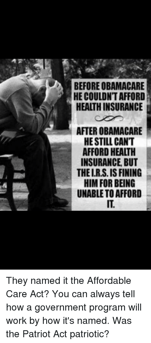 Memes, Patriotic, and Work: BEFORE OBAMACARE  HE COULDN'T AFFORD  HEALTHINSURANCE  AFTER OBAMACARE  HE STILL CANT  AFFORD HEALTH  INSURANCE BUT  THEIRS IS FINING  HIM FOR BEING  UNABLETO AFFORD They named it the Affordable Care Act? You can always tell how a government program will work by how it's named. Was the Patriot Act patriotic?