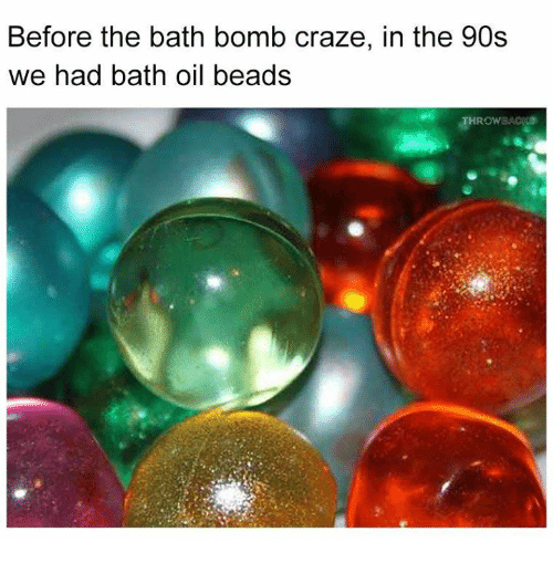 Memes, Bath Bomb, and 90's: Before the bath bomb craze, in the 90s  we had bath oil beads