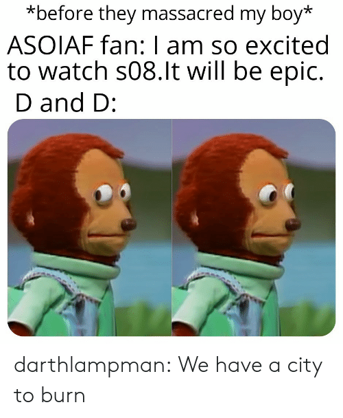 My Boy: *before they massacred my boy*  ASOIAF fan: I am so excited  to watch s08.lt will be epic.  D and D: darthlampman:  We have a city to burn