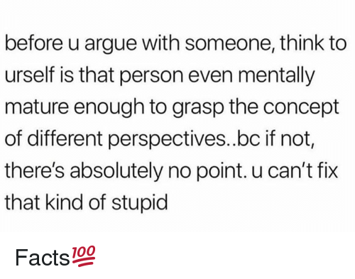 Arguing, Facts, and Hood: before u argue with someone, think to  urself is that person even mentally  mature enough to grasp the concept  of different perspectives.bc if not,  there's absolutely no point. u can't fix  that kind of stupid Facts💯