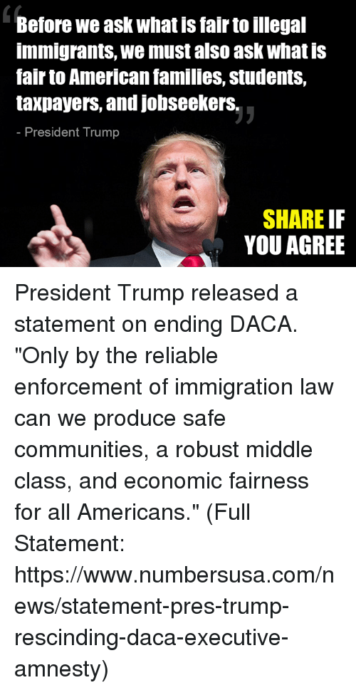 """comming: Before we ask what is fair to illegal  immigrants, we must also ask what is  fair to American families, students,  taxpayers, and jobseekerS.  President Trump  SHARE IF  YOU AGREE President Trump released a statement on ending DACA. """"Only by the reliable enforcement of immigration law can we produce safe communities, a robust middle class, and economic fairness for all Americans."""" (Full Statement: https://www.numbersusa.com/news/statement-pres-trump-rescinding-daca-executive-amnesty)"""