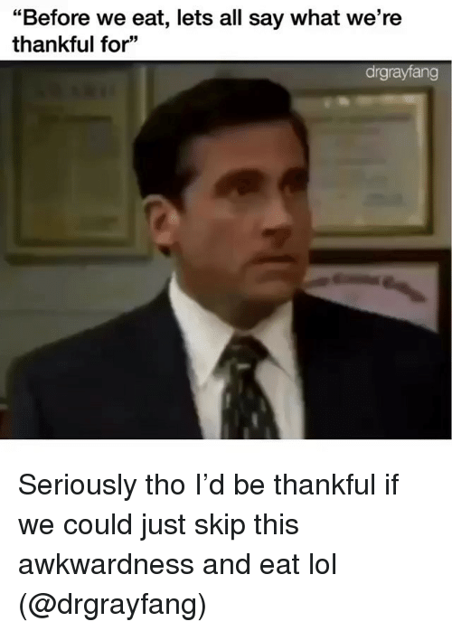 """Funny, Lol, and All: """"Before we eat, lets all say what we're  thankful for""""  drgrayfang Seriously tho I'd be thankful if we could just skip this awkwardness and eat lol (@drgrayfang)"""