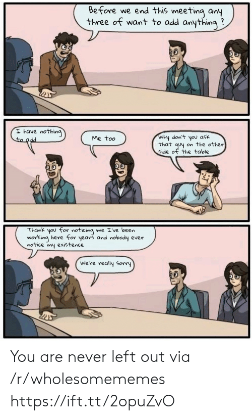Other Side: Before we end this meeting any  three of want to add anything  I have nothing  to add  Why don't you ask  that quy on the other  Side of the table  Me too  Thank you for noticing me Ive been  working here for years and nobody ever  notice my existence  We're really Sorry You are never left out via /r/wholesomememes https://ift.tt/2opuZvO