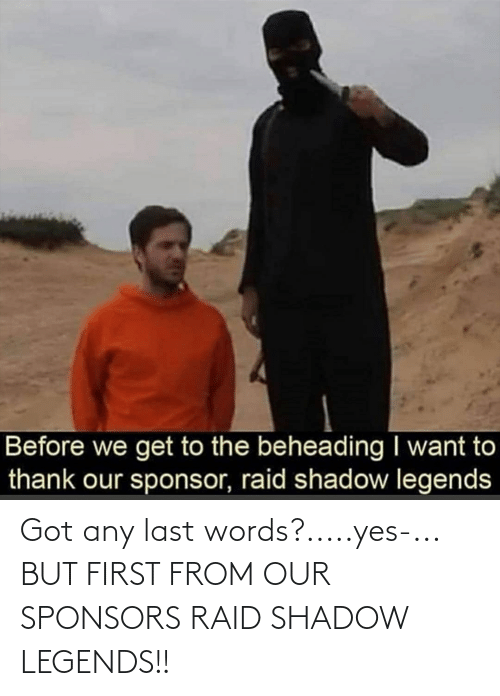 Last Words: Before we get to the beheading I want to  thank our sponsor, raid shadow legends Got any last words?.....yes-... BUT FIRST FROM OUR SPONSORS RAID SHADOW LEGENDS!!