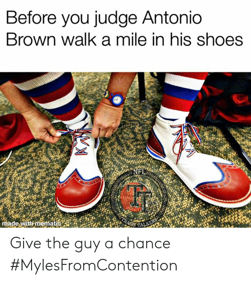 Ash, Memes, and Shoes: Before you judge Antonio  Brown walk a mile in his shoes  made with mematic  ASH TALKERS Give the guy a chance   #MylesFromContention