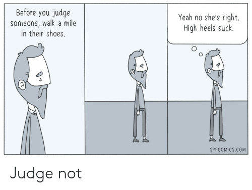 Shes Right: Before you judge  someone, walk a mile  in their shoes.  Yeah no she's right.  High heels suck.  SPFCOMICS.COM Judge not