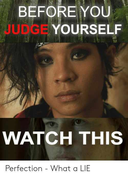 Memes, Watch, and 🤖: BEFORE YOU  JUDGE  YOURSELF  WATCH THIS Perfection - What a LIE