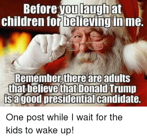 Donald Trump, Memes, and Candide: Before you laugh at  children for believing in me.  Remember there are adults  that believe that Donald Trump  isagood presidential candidate. One post while I wait for the kids to wake up!