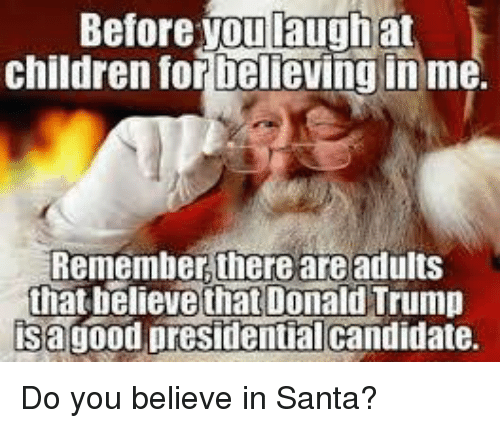 Children, Donald Trump, and Santa: Before you laugh at  children tor Delieving inme.  Remember, there are adults  that believe that Donald Trump  isagood presidentialcandidate. Do you believe in Santa?