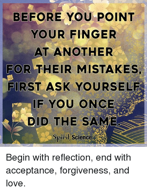 Love, Memes, and Science: BEFORE YOU POINT  YOUR FINGER  AT ANOTHER  FOR THEIR MISTAKES,  FIRST ASK YOURSELF  F YOU ONCE  DID THE SAME  Spiril Science Begin with reflection, end with acceptance, forgiveness, and love.