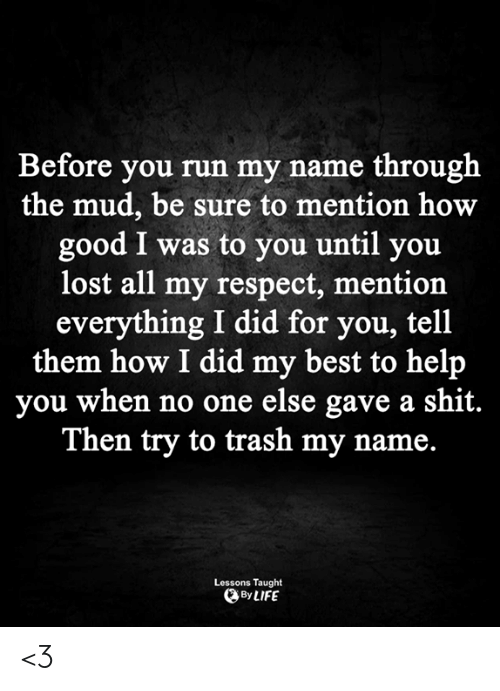 Life, Memes, and Respect: Before you run my name through  the mud, be sure to mention how  good I was to you until you  lost all my respect, mention  everything I did for you, tell  them how I did my best to help  you when no one else gave a shit.  Then try to trash my name.  Lessons Taught  By LIFE <3