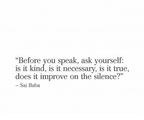 """True, Baba, and Silence: """"Before you speak, ask yourself:  is it kind, is it necessary, is it true,  does it improve on the silence?""""  c0  Sai Baba"""