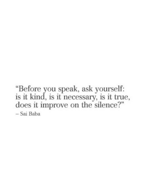 """True, Baba, and Silence: """"Before you speak, ask yourself:  is it kind, is it necessary, is it true,  does it improve on the silence?""""  - Sai Baba"""