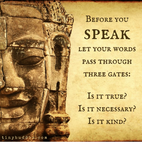 True, Com, and Three: BEFORE YOU  SPEAK  LET YOUR WORDS  PASS THROUGH  THREE GATES:  IS IT TRUE?  Is IT NECESSARY?  IS IT KIND?  ra.com