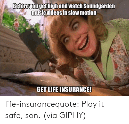 Life, Music, and Slow Motion: Beforeyou get highand watch Soundgarden  music VIdeos in slow motion  GET LIFE INSURANCE! life-insurancequote: Play it safe, son.  (via GIPHY)