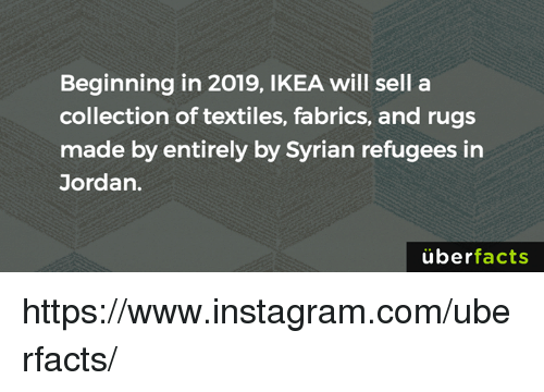 Syrian Refugees: Beginning in 2019, IKEA will sell a  collection of textiles, fabrics, and rugs  made by entirely by Syrian refugees in  Jordan.  uber  facts https://www.instagram.com/uberfacts/