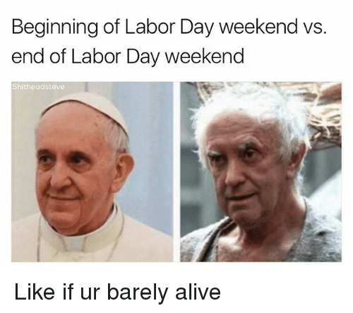 Alive, Labor Day, and Dank Memes: Beginning of Labor Day weekend vs  end of Labor Day weekend  Shitheadsteve Like if ur barely alive