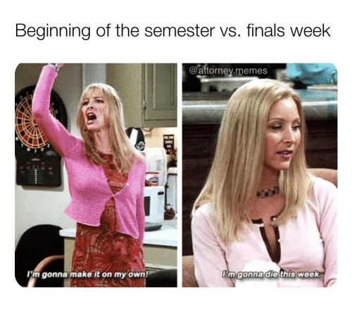 Finals, Memes, and Own: Beginning of the semester vs. finals week  @atornev.memes  I'm gonna make it on my own!  mgonnadle this week.