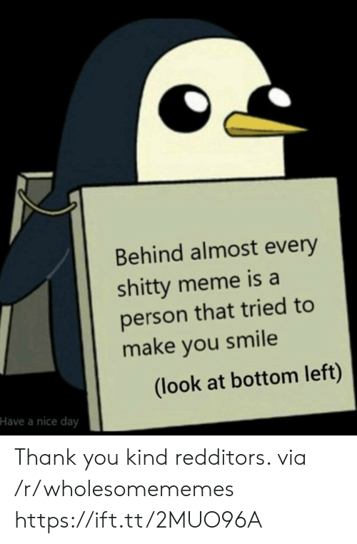 Meme, Thank You, and Smile: Behind almost every  shitty meme is a  person that tried to  make you smile  (look at bottom left)  Have a nice day Thank you kind redditors. via /r/wholesomememes https://ift.tt/2MUO96A