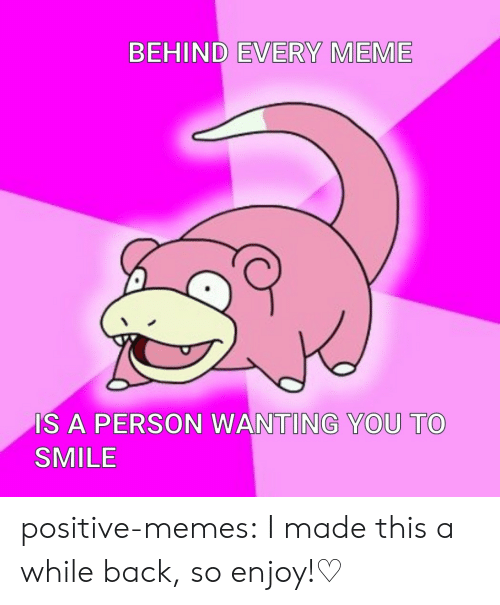 Meme, Memes, and Tumblr: BEHIND EVERY MEME  IS A PERSON WANTING YOU TO  SMILE positive-memes:  I made this a while back, so enjoy!♡