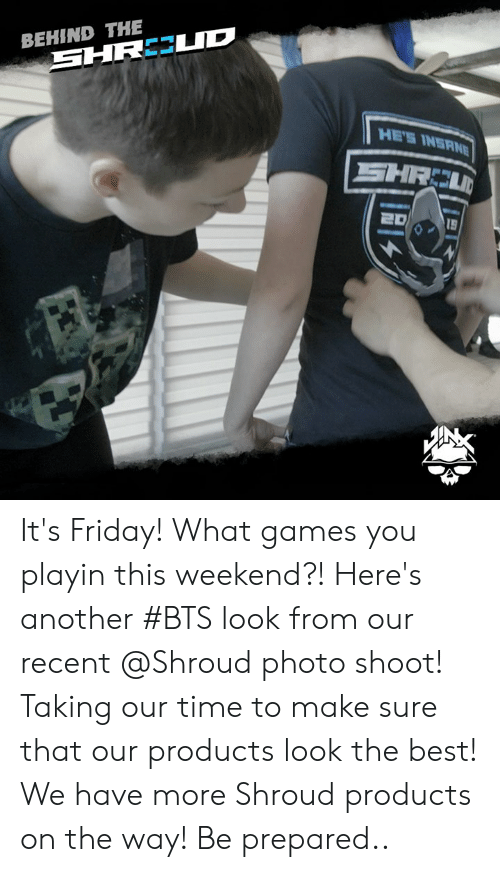 Friday, It's Friday, and Best: BEHIND THE  HE'S INERN It's Friday! What games you playin this weekend?!  Here's another #BTS look from our recent @Shroud photo shoot! Taking our time to make sure that our products look the best!   We have more Shroud products on the way! Be prepared..