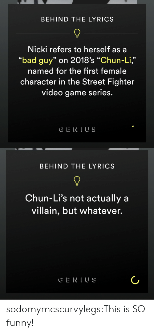 """Street Fighter: BEHIND THE LYRICS  Nicki refers to herself as a  """"bad guy"""" on 2018's """"Chun-Li,""""  named for the first female  character in the Street Fighter  video game series.  9)  9)   BEHIND THE LYRICS  Chun-Li's not actually a  villain, but whatever. sodomymcscurvylegs:This is SO funny!"""