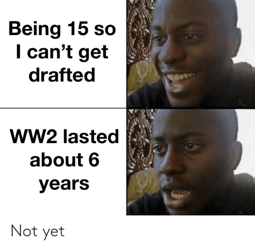 So I: Being 15 so  I can't get  drafted  ww2 lasted  about 6  years Not yet