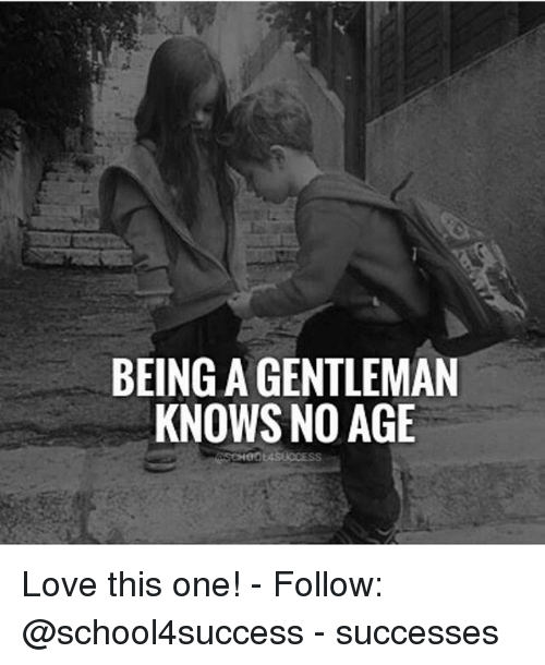 Love, Memes, and 🤖: BEING A GENTLEMAN  KNOWS NO AGE Love this one! - Follow: @school4success - successes