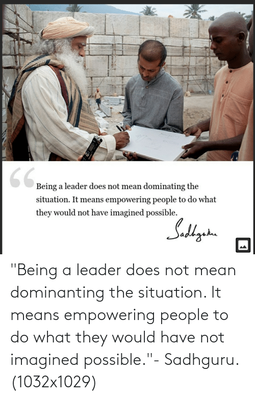 "Empowering: ""Being a leader does not mean dominanting the situation. It means empowering people to do what they would have not imagined possible.""- Sadhguru. (1032x1029)"