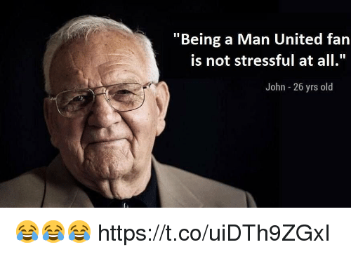 """Soccer, United, and Old: """"Being a Man United fan  is not stressful at all.  John 26 yrs old 😂😂😂 https://t.co/uiDTh9ZGxI"""